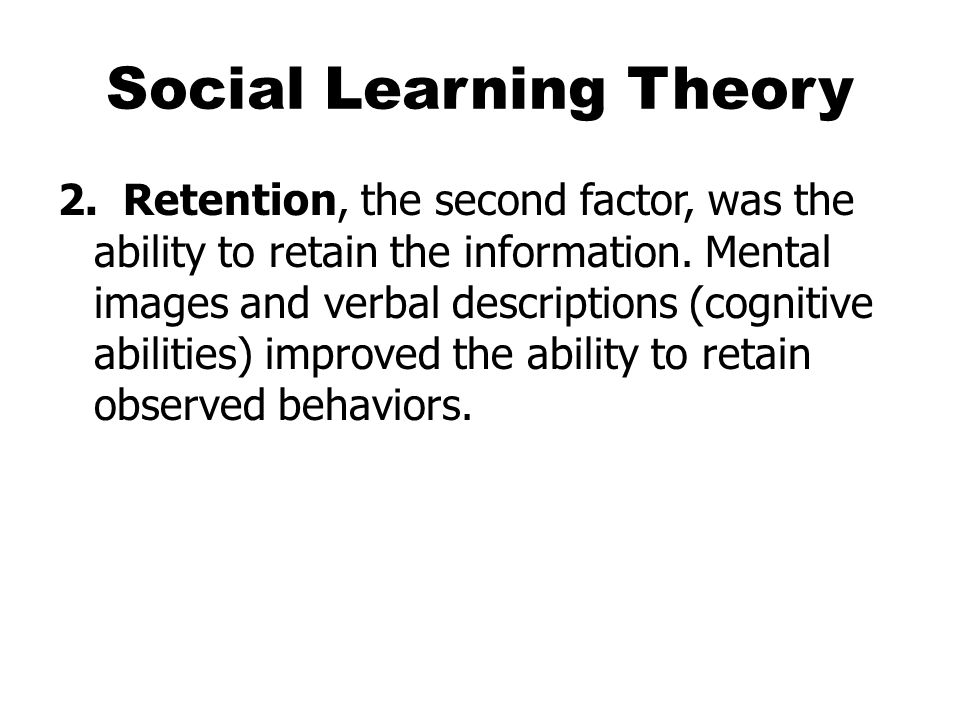 Social Learning Theory 2. Retention, the second factor, was the ability to retain the information.