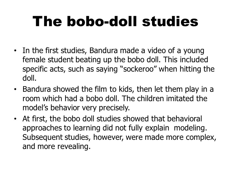 The bobo-doll studies In the first studies, Bandura made a video of a young female student beating up the bobo doll.