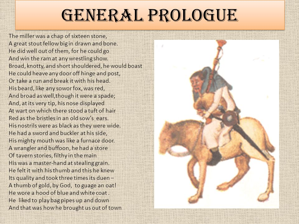 General Prologue General Prologue The miller was a chap of sixteen stone, A great stout fellow big in drawn and bone.