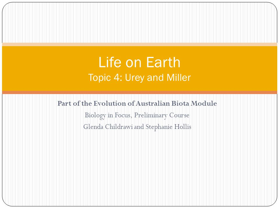 Part of the Evolution of Australian Biota Module Biology in Focus, Preliminary Course Glenda Childrawi and Stephanie Hollis Life on Earth Topic 4: Urey and Miller