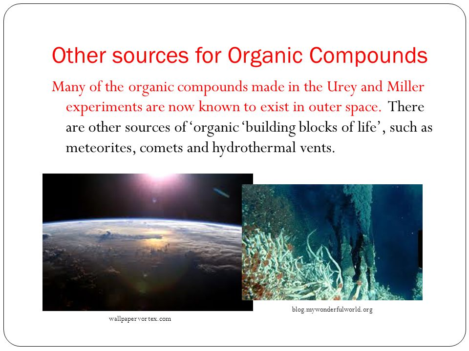 Other sources for Organic Compounds Many of the organic compounds made in the Urey and Miller experiments are now known to exist in outer space.
