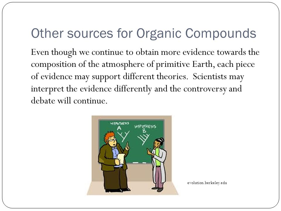 Other sources for Organic Compounds Even though we continue to obtain more evidence towards the composition of the atmosphere of primitive Earth, each piece of evidence may support different theories.