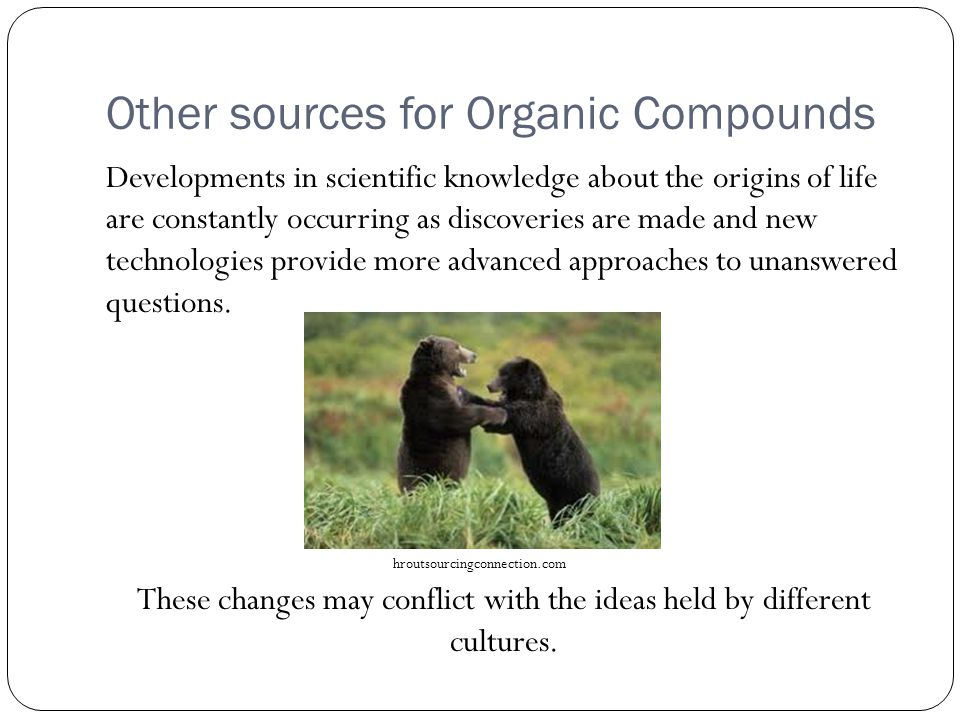 Other sources for Organic Compounds Developments in scientific knowledge about the origins of life are constantly occurring as discoveries are made and new technologies provide more advanced approaches to unanswered questions.