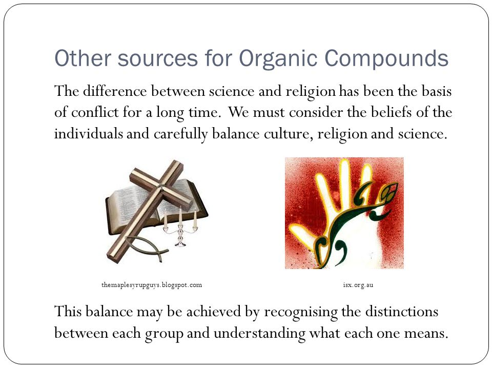 Other sources for Organic Compounds The difference between science and religion has been the basis of conflict for a long time.