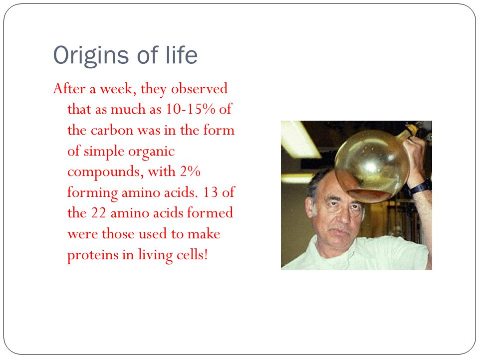 Origins of life This experiment provided the first experimental evidence that it is possible for inorganic substances to produce living (organic) substances.