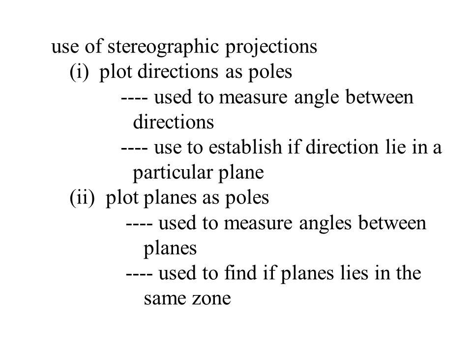 use of stereographic projections (i) plot directions as poles ---- used to measure angle between directions ---- use to establish if direction lie in