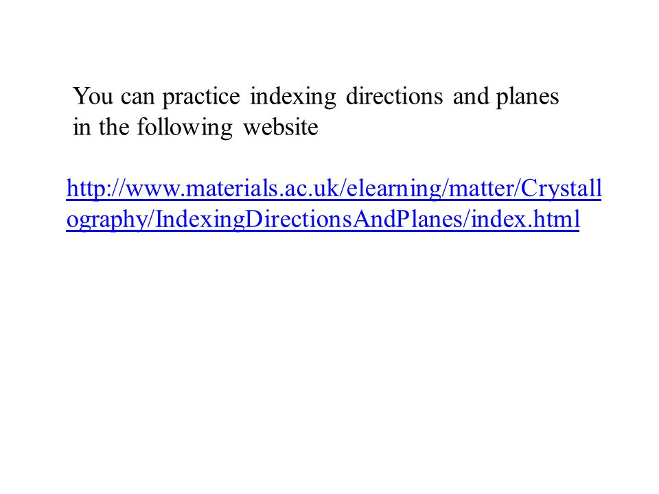 http://www.materials.ac.uk/elearning/matter/Crystall ography/IndexingDirectionsAndPlanes/index.html You can practice indexing directions and planes in