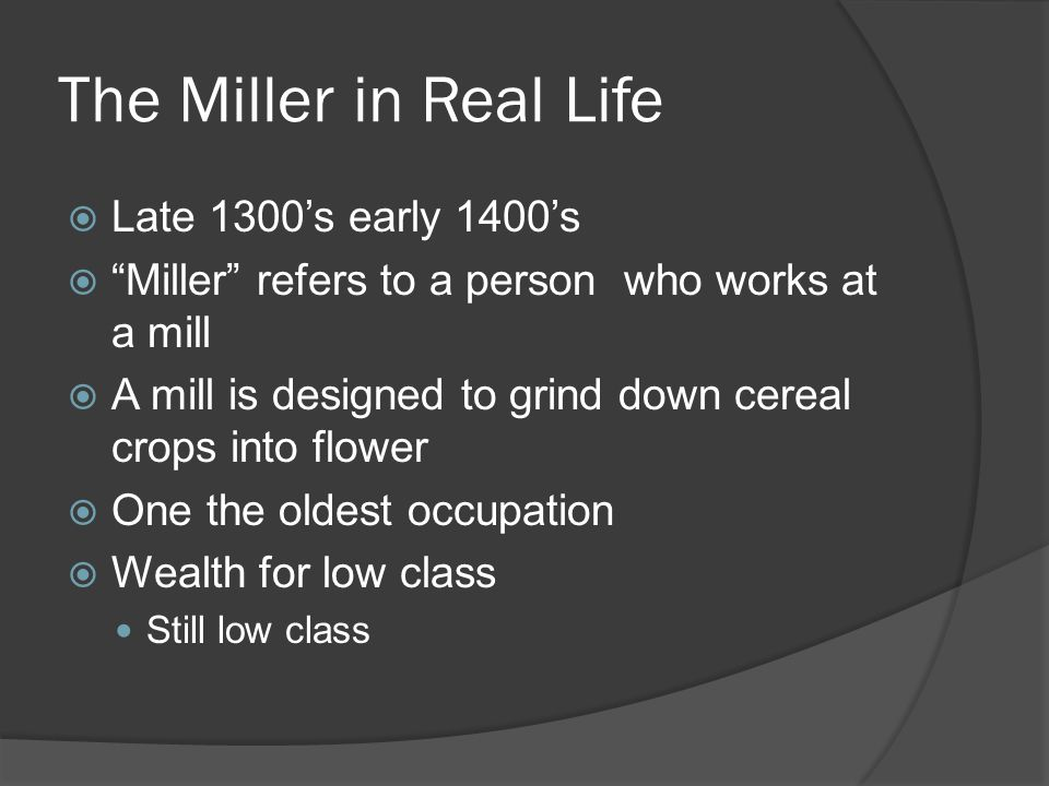 The Miller in Real Life  Late 1300's early 1400's  Miller refers to a person who works at a mill  A mill is designed to grind down cereal crops into flower  One the oldest occupation  Wealth for low class Still low class