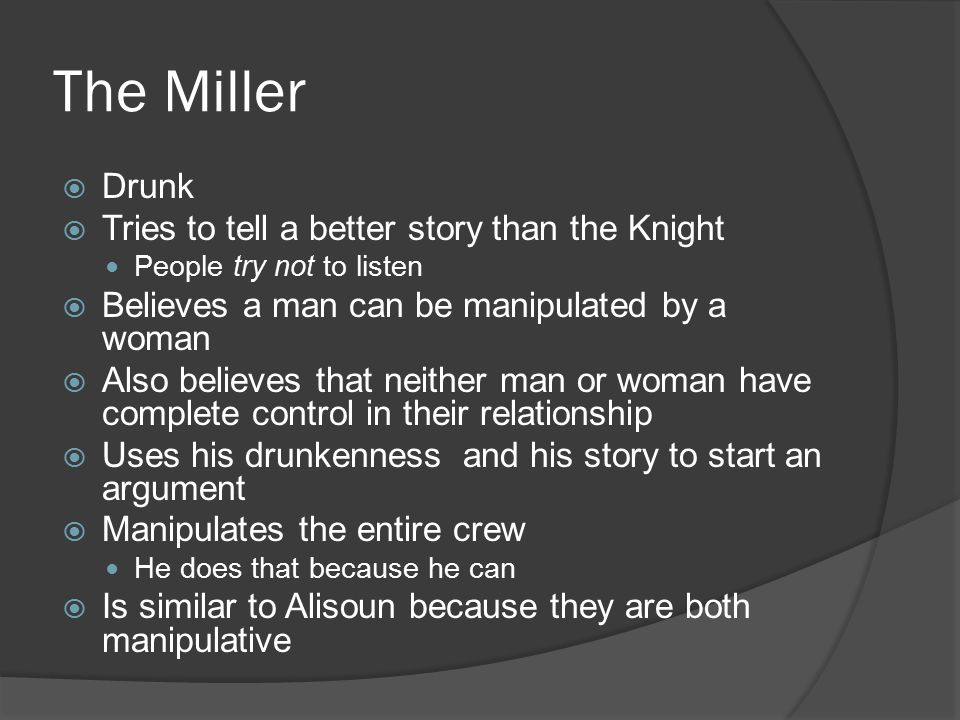 The Miller  Drunk  Tries to tell a better story than the Knight People try not to listen  Believes a man can be manipulated by a woman  Also believes that neither man or woman have complete control in their relationship  Uses his drunkenness and his story to start an argument  Manipulates the entire crew He does that because he can  Is similar to Alisoun because they are both manipulative