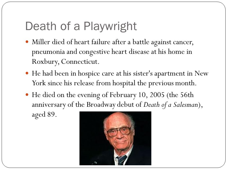 Death of a Playwright Miller died of heart failure after a battle against cancer, pneumonia and congestive heart disease at his home in Roxbury, Connecticut.