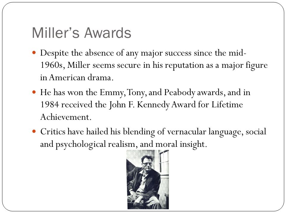 Miller's Awards Despite the absence of any major success since the mid- 1960s, Miller seems secure in his reputation as a major figure in American drama.