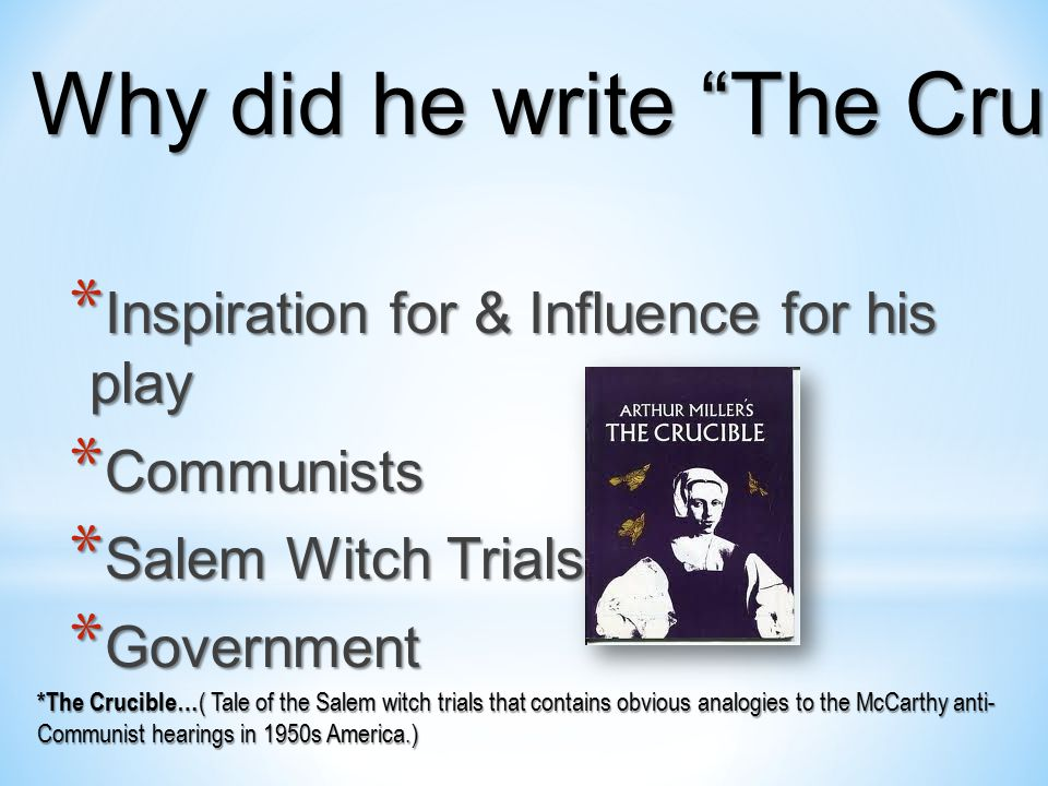 * Inspiration for & Influence for his play * Communists * Salem Witch Trials * Government *The Crucible… ( Tale of the Salem witch trials that contains obvious analogies to the McCarthy anti- Communist hearings in 1950s America.) Why did he write The Crucible ?