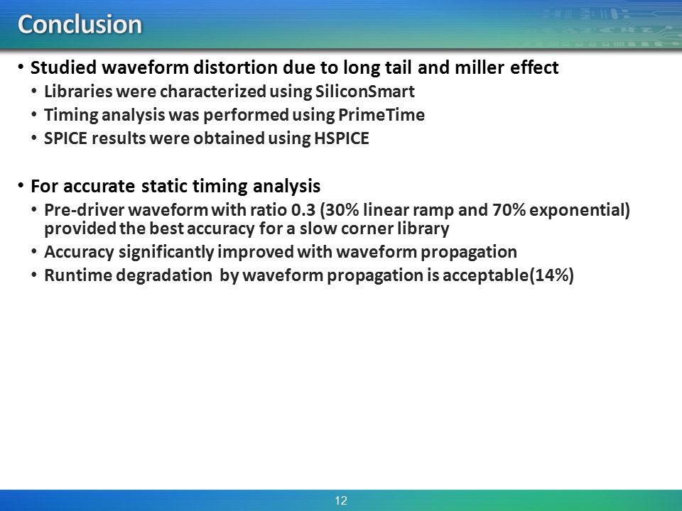 Studied waveform distortion due to long tail and miller effect Libraries were characterized using SiliconSmart Timing analysis was performed using PrimeTime SPICE results were obtained using HSPICE For accurate static timing analysis Pre-driver waveform with ratio 0.3 (30% linear ramp and 70% exponential) provided the best accuracy for a slow corner library Accuracy significantly improved with waveform propagation Runtime degradation by waveform propagation is acceptable(14%) 12