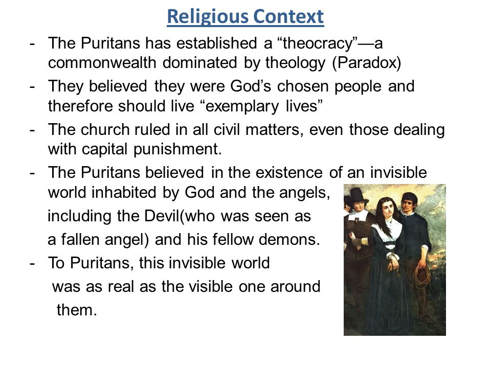 Religious Context -The Puritans has established a theocracy —a commonwealth dominated by theology (Paradox) -They believed they were God's chosen people and therefore should live exemplary lives -The church ruled in all civil matters, even those dealing with capital punishment.