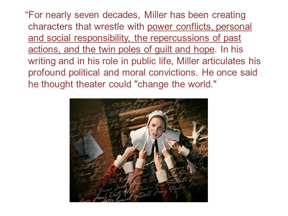 For nearly seven decades, Miller has been creating characters that wrestle with power conflicts, personal and social responsibility, the repercussions of past actions, and the twin poles of guilt and hope.