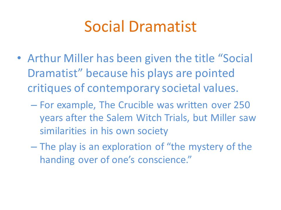 Social Dramatist Arthur Miller has been given the title Social Dramatist because his plays are pointed critiques of contemporary societal values.
