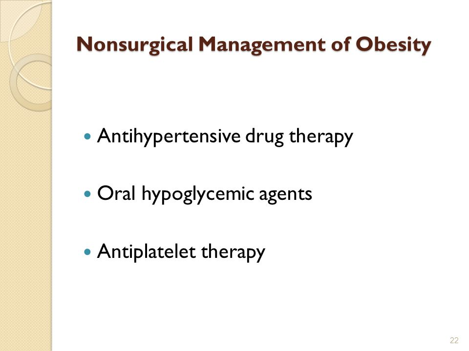 Nonsurgical Management of Obesity Antihypertensive drug therapy Oral hypoglycemic agents Antiplatelet therapy 22