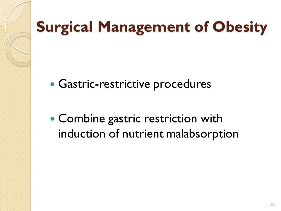 Surgical Management of Obesity Gastric-restrictive procedures Combine gastric restriction with induction of nutrient malabsorption 28
