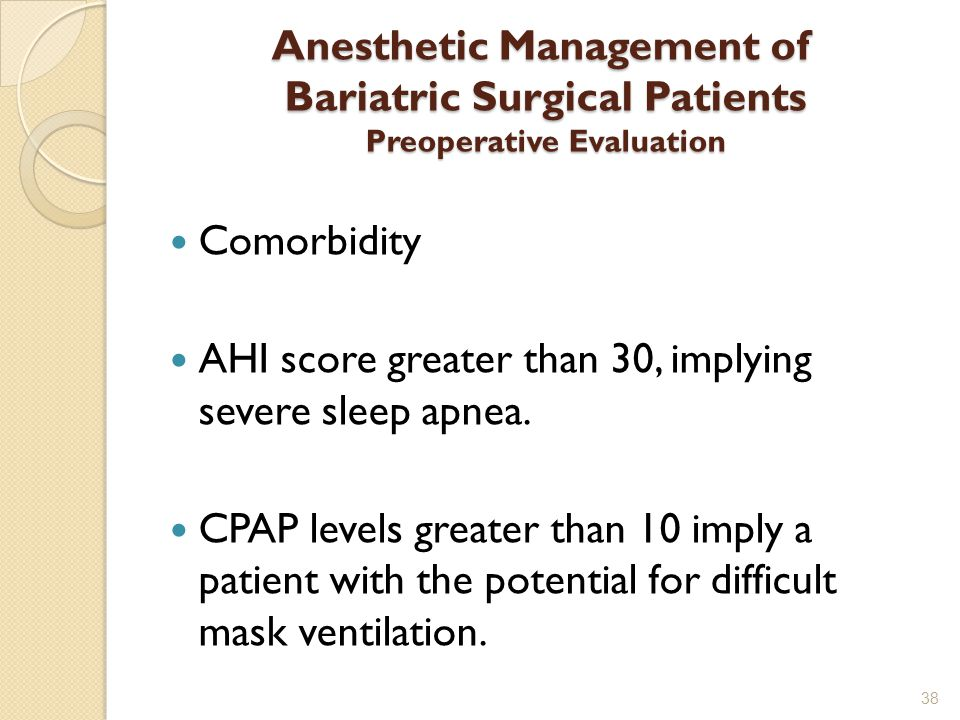 Anesthetic Management of Bariatric Surgical Patients Preoperative Evaluation Comorbidity AHI score greater than 30, implying severe sleep apnea.