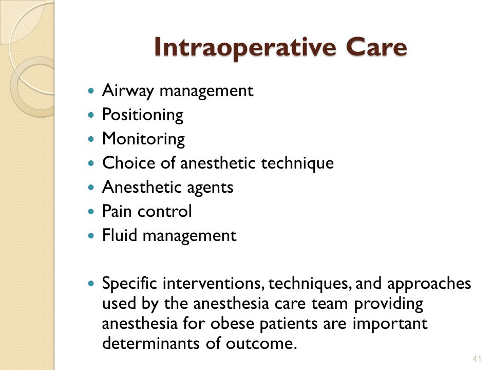 Intraoperative Care Airway management Positioning Monitoring Choice of anesthetic technique Anesthetic agents Pain control Fluid management Specific interventions, techniques, and approaches used by the anesthesia care team providing anesthesia for obese patients are important determinants of outcome.