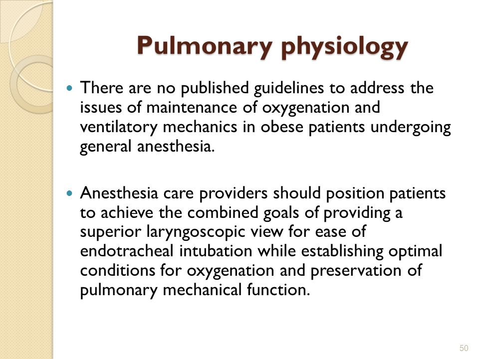 Pulmonary physiology There are no published guidelines to address the issues of maintenance of oxygenation and ventilatory mechanics in obese patients undergoing general anesthesia.