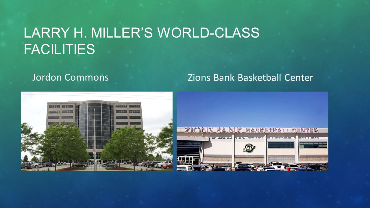 LARRY H. MILLER'S WORLD-CLASS FACILITIES Jordon Commons Zions Bank Basketball Center