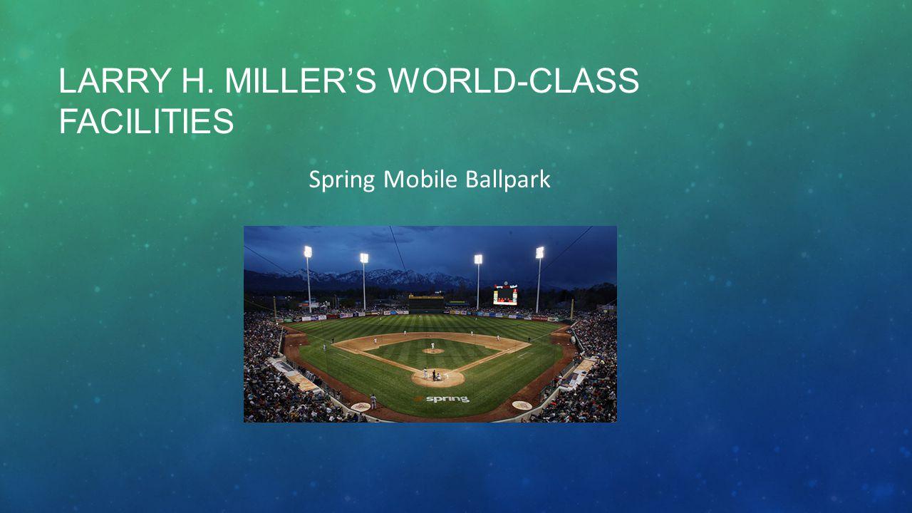 LARRY H. MILLER'S WORLD-CLASS FACILITIES Spring Mobile Ballpark