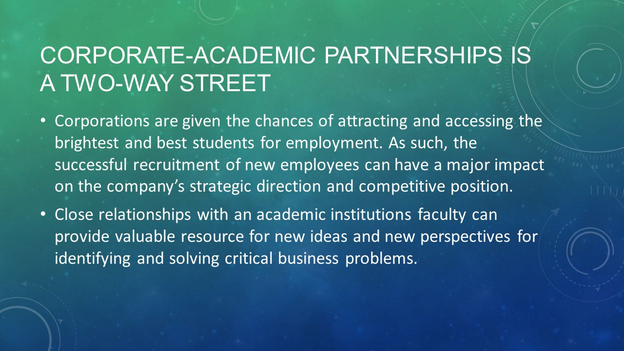 CORPORATE-ACADEMIC PARTNERSHIPS IS A TWO-WAY STREET Corporations are given the chances of attracting and accessing the brightest and best students for employment.