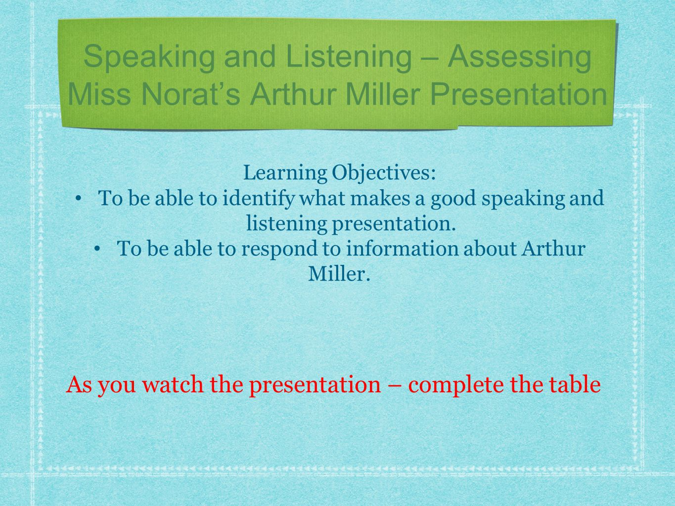 Speaking and Listening – Assessing Miss Norat's Arthur Miller Presentation Learning Objectives: To be able to identify what makes a good speaking and listening presentation.