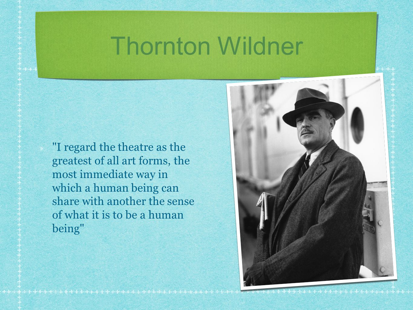 Thornton Wildner I regard the theatre as the greatest of all art forms, the most immediate way in which a human being can share with another the sense of what it is to be a human being