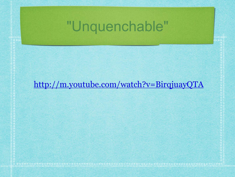 Unquenchable http://m.youtube.com/watch v=BirqjuayQTA