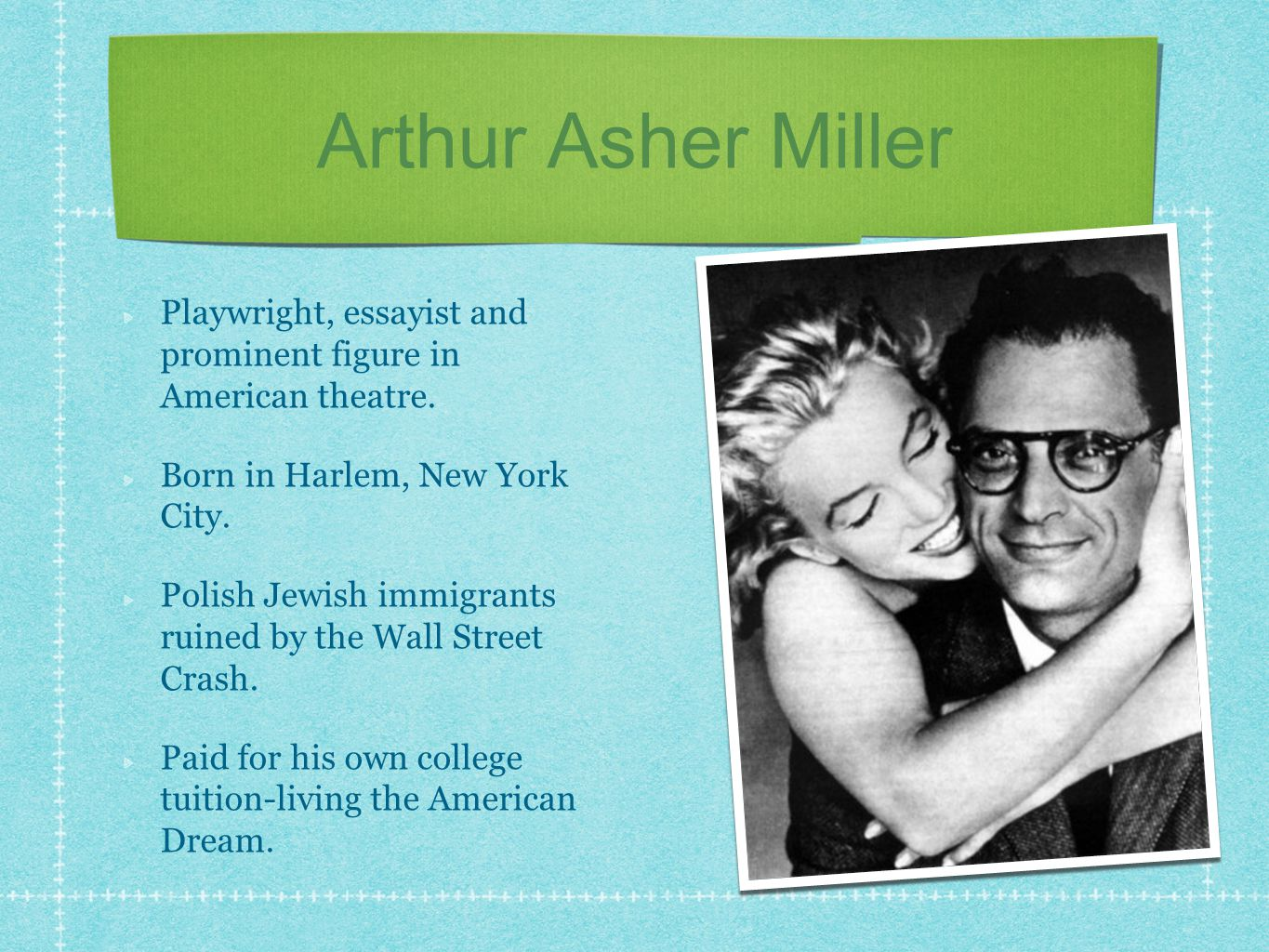 Arthur Asher Miller Playwright, essayist and prominent figure in American theatre.