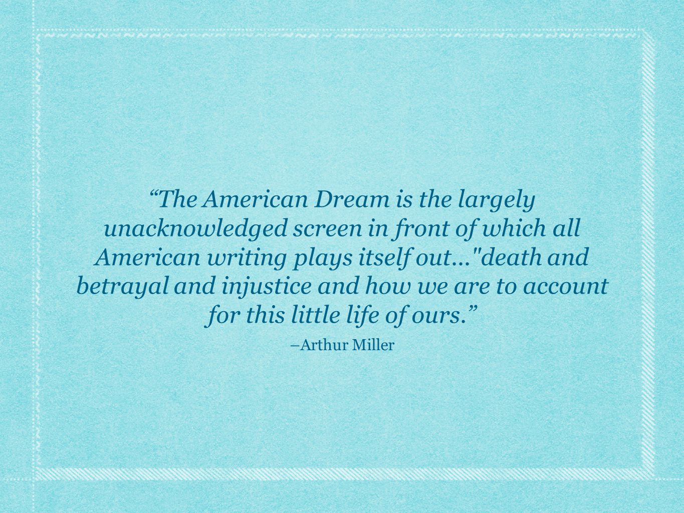 The American Dream is the largely unacknowledged screen in front of which all American writing plays itself out... death and betrayal and injustice and how we are to account for this little life of ours. –Arthur Miller