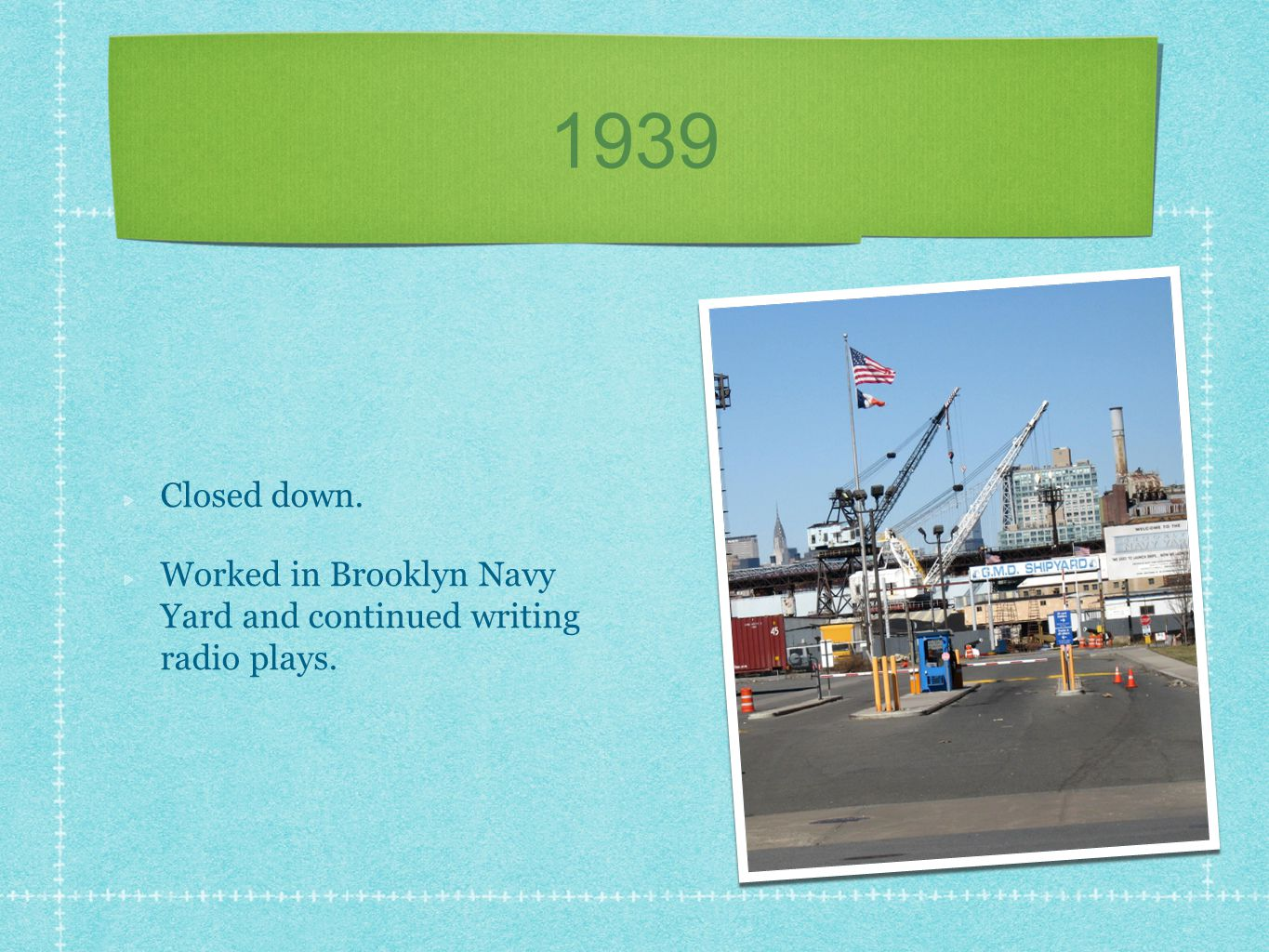 1939 Closed down. Worked in Brooklyn Navy Yard and continued writing radio plays.