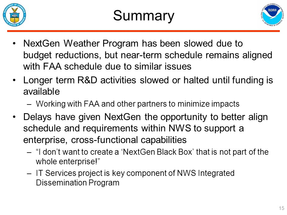 Summary NextGen Weather Program has been slowed due to budget reductions, but near-term schedule remains aligned with FAA schedule due to similar issues Longer term R&D activities slowed or halted until funding is available –Working with FAA and other partners to minimize impacts Delays have given NextGen the opportunity to better align schedule and requirements within NWS to support a enterprise, cross-functional capabilities – I don't want to create a 'NextGen Black Box' that is not part of the whole enterprise! –IT Services project is key component of NWS Integrated Dissemination Program 15