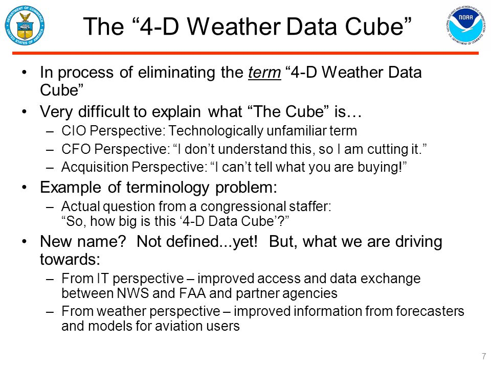 The 4-D Weather Data Cube In process of eliminating the term 4-D Weather Data Cube Very difficult to explain what The Cube is… –CIO Perspective: Technologically unfamiliar term –CFO Perspective: I don't understand this, so I am cutting it. –Acquisition Perspective: I can't tell what you are buying! Example of terminology problem: –Actual question from a congressional staffer: So, how big is this '4-D Data Cube' New name.