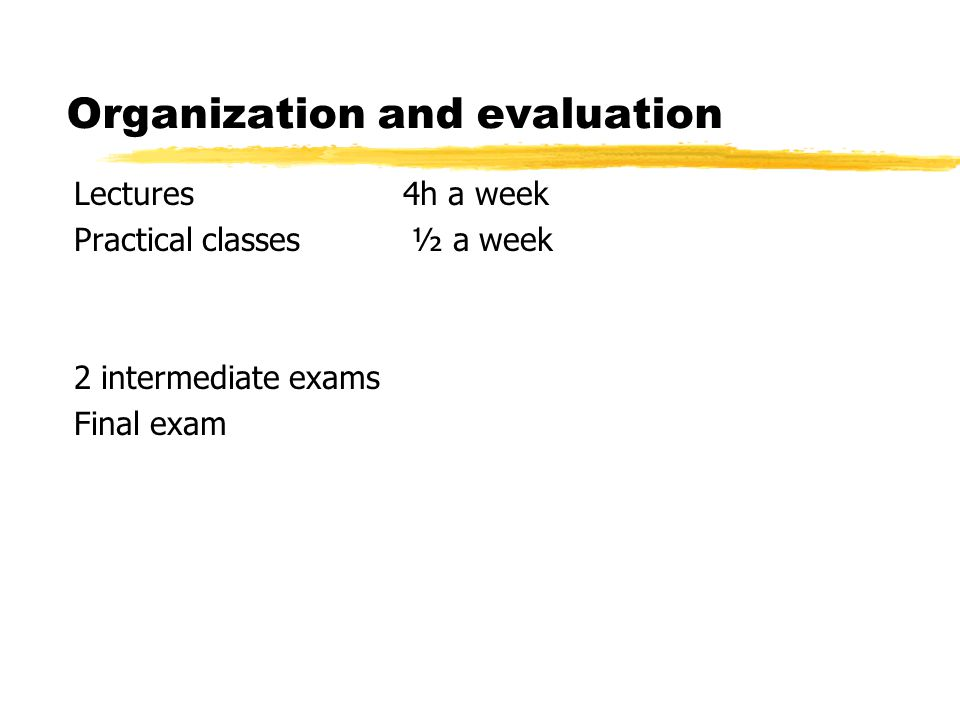Organization and evaluation Lectures 4h a week Practical classes ½ a week 2 intermediate exams Final exam