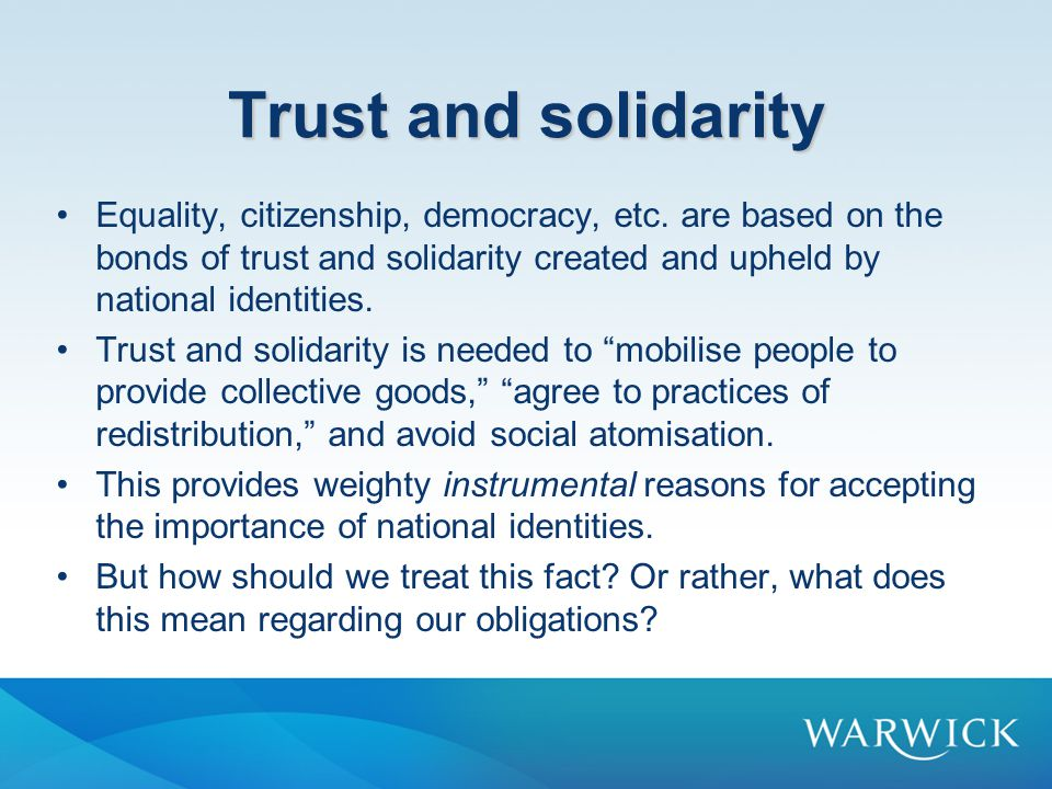 Trust and solidarity Equality, citizenship, democracy, etc. are based on the bonds of trust and solidarity created and upheld by national identities.