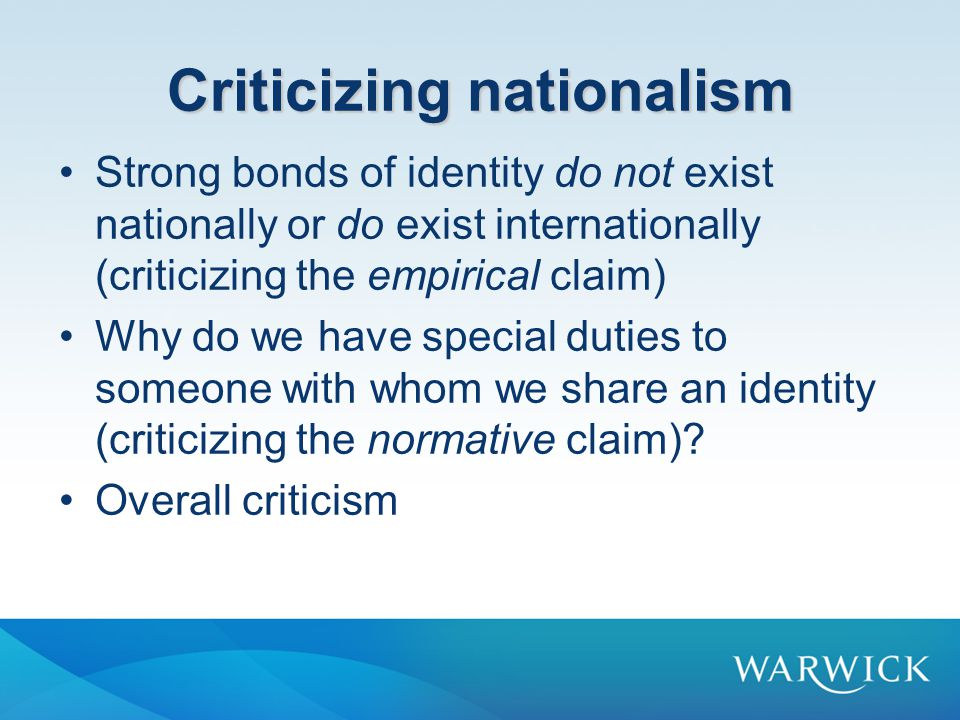 Criticizing nationalism Strong bonds of identity do not exist nationally or do exist internationally (criticizing the empirical claim) Why do we have special duties to someone with whom we share an identity (criticizing the normative claim).