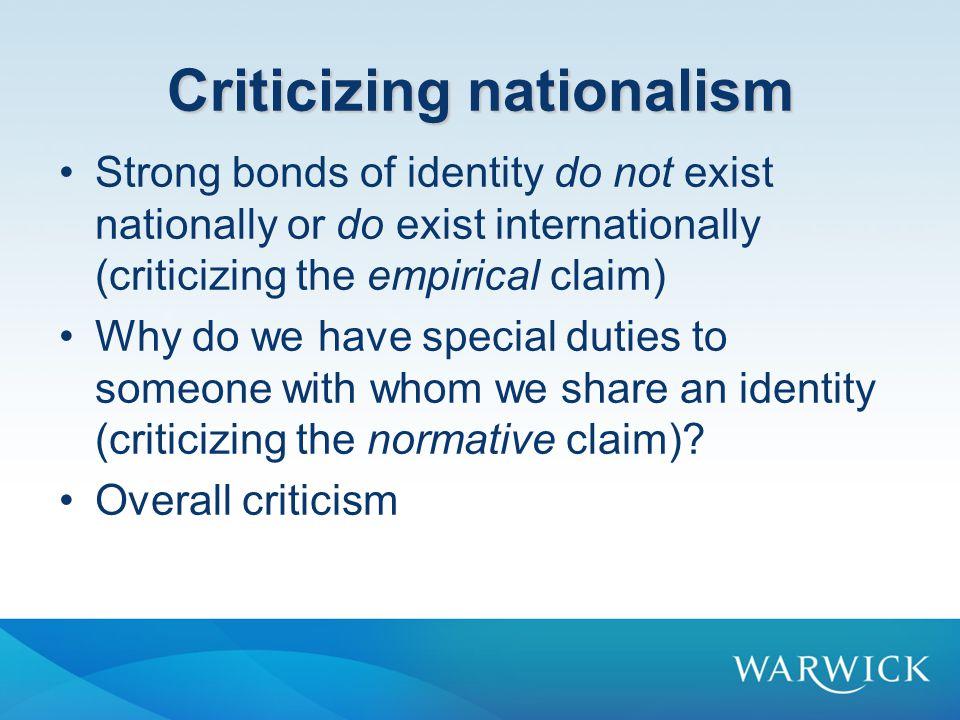 Criticizing nationalism Strong bonds of identity do not exist nationally or do exist internationally (criticizing the empirical claim) Why do we have