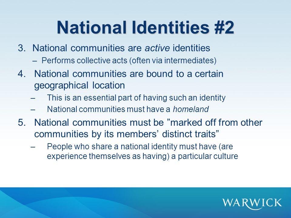 National Identities #2 3.National communities are active identities –Performs collective acts (often via intermediates) 4.National communities are bound to a certain geographical location –This is an essential part of having such an identity –National communities must have a homeland 5.National communities must be marked off from other communities by its members' distinct traits –People who share a national identity must have (are experience themselves as having) a particular culture