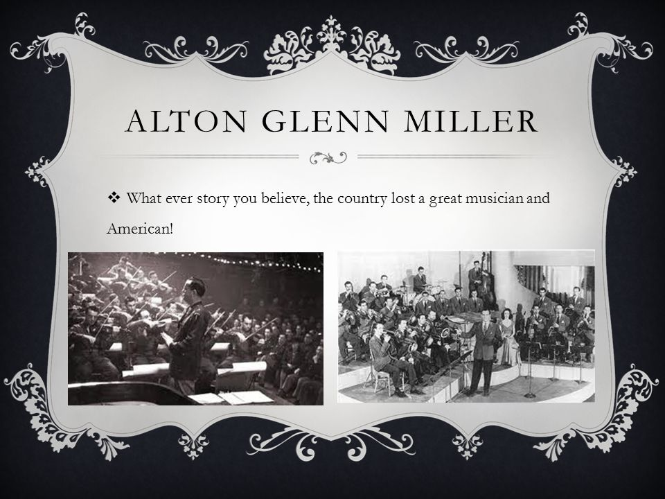 ALTON GLENN MILLER  What ever story you believe, the country lost a great musician and American!