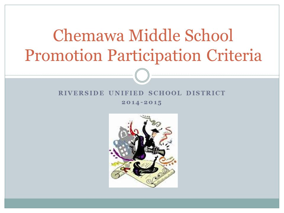 RIVERSIDE UNIFIED SCHOOL DISTRICT 2014-2015 Chemawa Middle School Promotion Participation Criteria