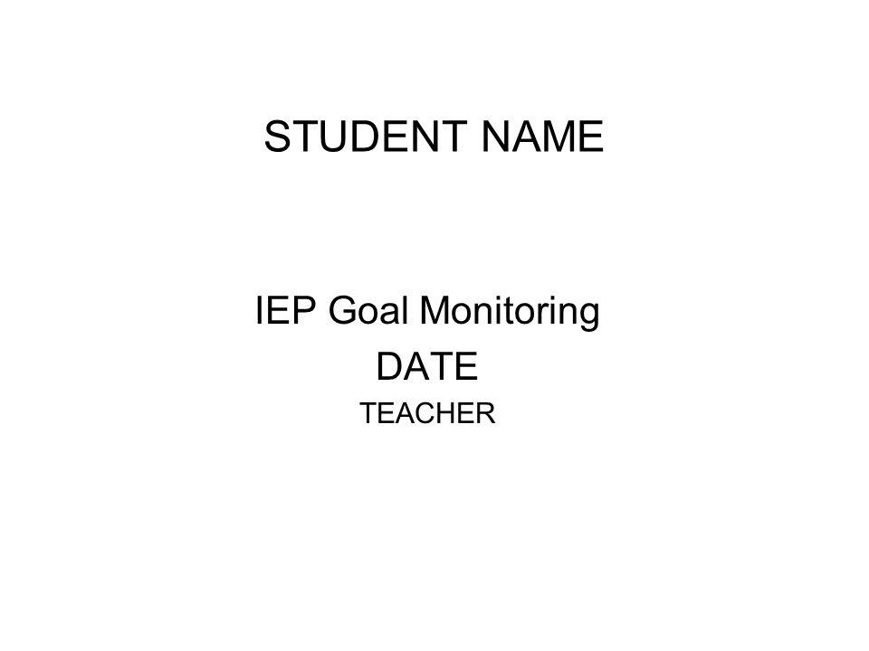 STUDENT NAME IEP Goal Monitoring DATE TEACHER