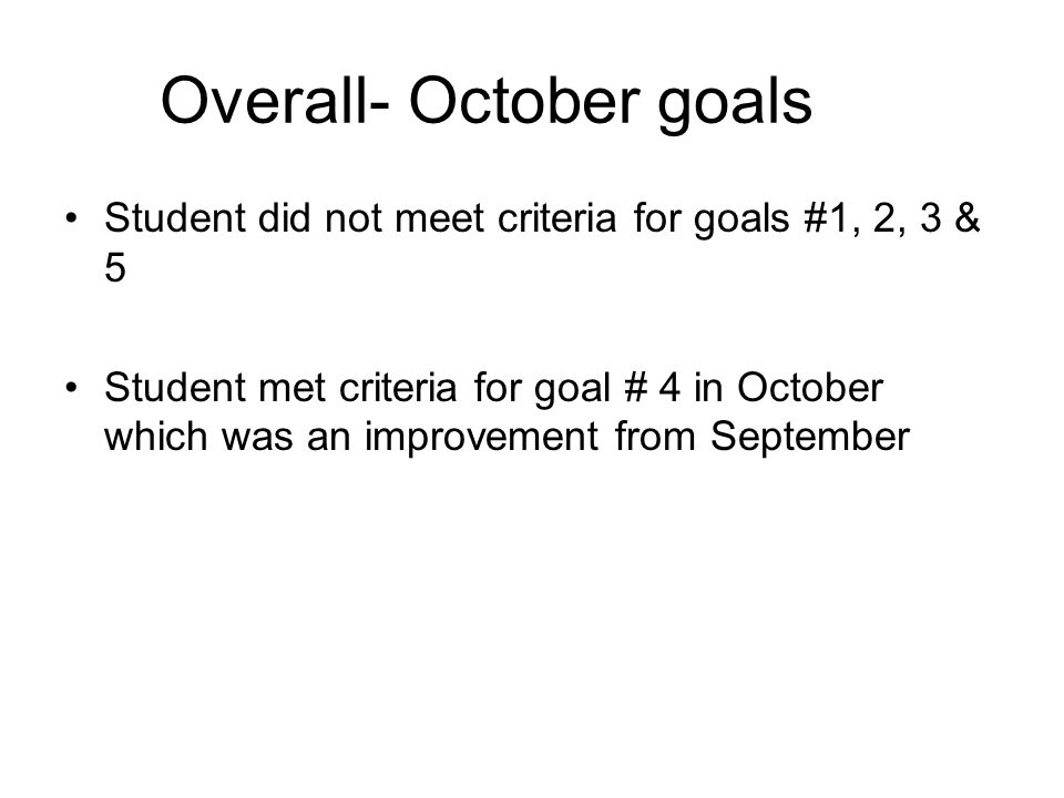 Overall- October goals Student did not meet criteria for goals #1, 2, 3 & 5 Student met criteria for goal # 4 in October which was an improvement from September