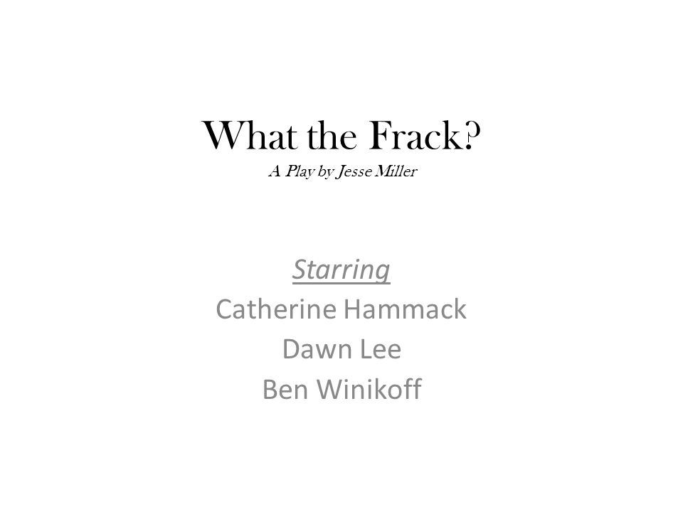 What the Frack A Play by Jesse Miller Starring Catherine Hammack Dawn Lee Ben Winikoff
