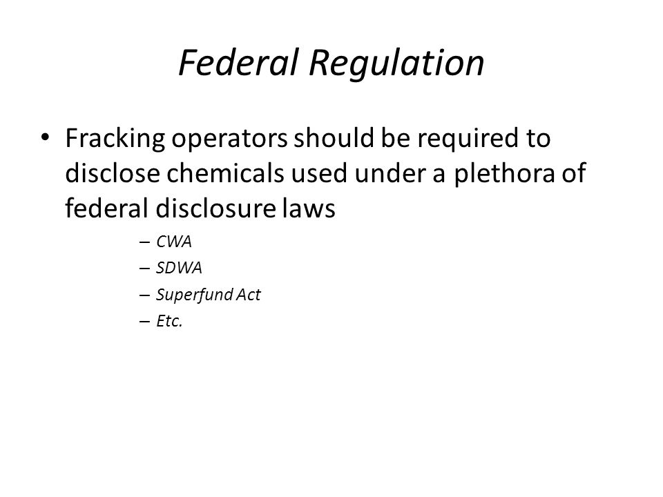 Federal Regulation Fracking operators should be required to disclose chemicals used under a plethora of federal disclosure laws – CWA – SDWA – Superfund Act – Etc.