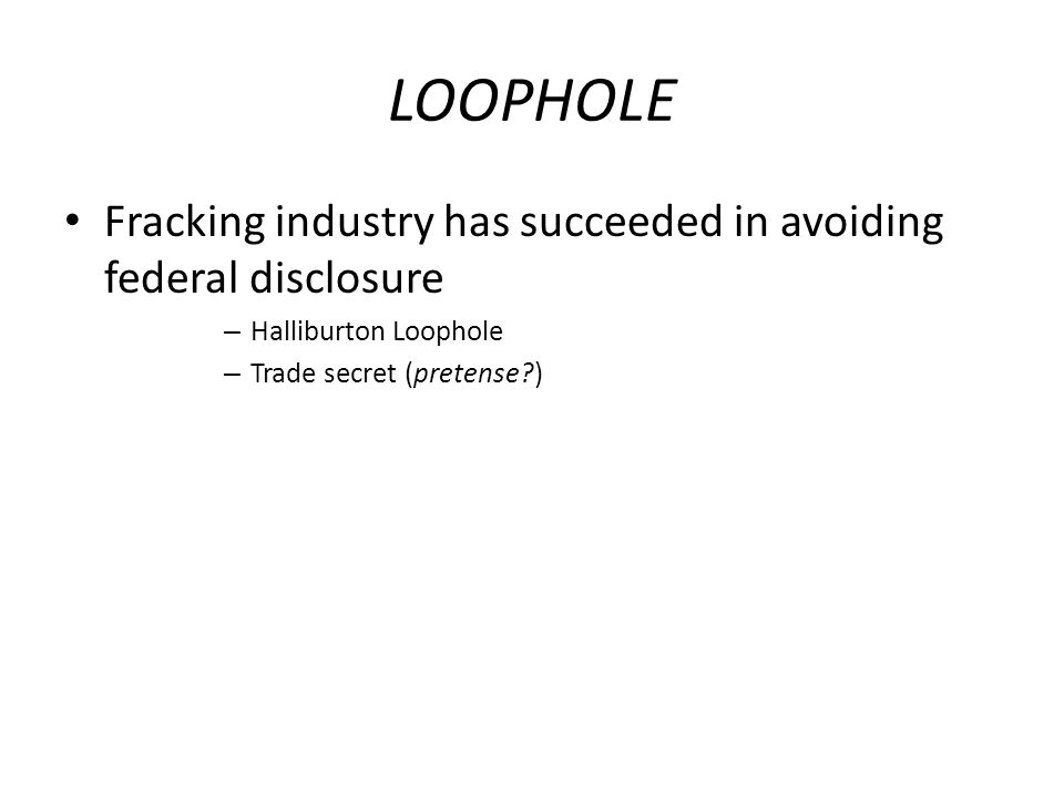 LOOPHOLE Fracking industry has succeeded in avoiding federal disclosure – Halliburton Loophole – Trade secret (pretense )