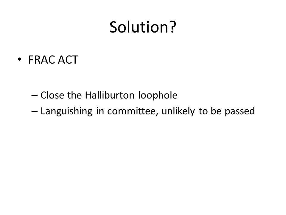 Solution? FRAC ACT – Close the Halliburton loophole – Languishing in committee, unlikely to be passed