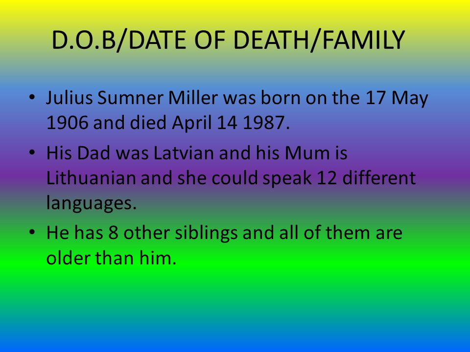 D.O.B/DATE OF DEATH/FAMILY Julius Sumner Miller was born on the 17 May 1906 and died April 14 1987.